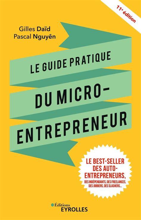 Le Guide Pratique Du Micro Entrepreneur Le Best Seller Des Auto Entrepreneurs Des Independants Des Freelances Des Jobbers Des Slashers