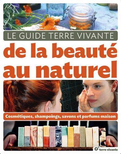 Le Guide Terre Vivante De La Beaute Au Naturel Cosmetiques Shampooings Savons Et Parfums Maison