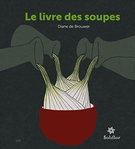 Le Livre Des Soupes De Vieilles Recettes Remises Au Gout Du Jour