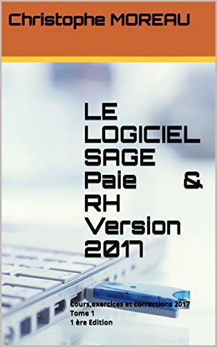 Le Logiciel Sage Paie And Rh Version 2017 Tome 2 Cours Exercices Et Corrections 2017 1 Ere Edition