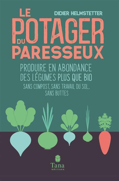 Le Potager Du Paresseux Produire En Abondance Des Legumes Plus Que Bio Sans Compost Sans Travail Du Sol Sans Buttes Nouvelle Edition Augmentee Et Illustree 02