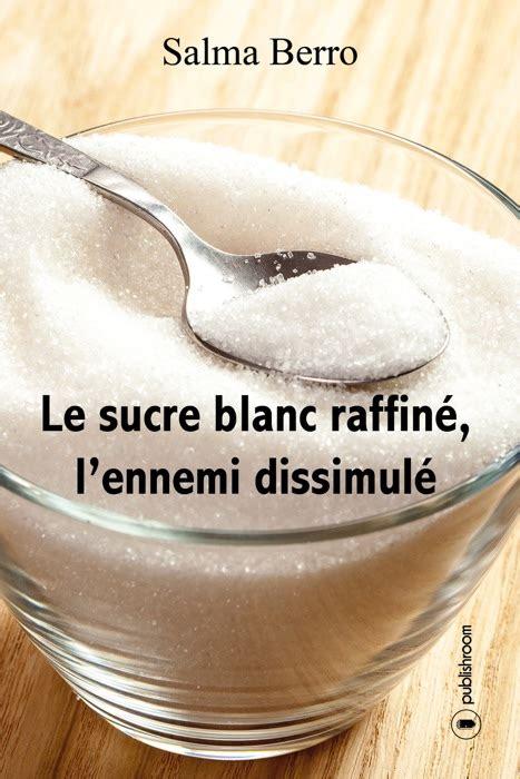 Le Sucre Blanc Raffine Lennemi Dissimule