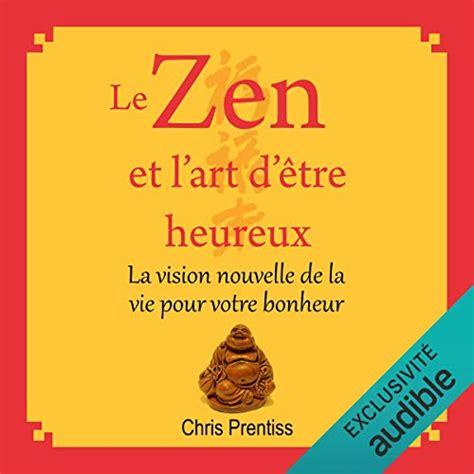 Le Zen Et L Art D Etre Heureux