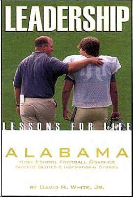 Leadership Lessons For Life Alabama High School Football Coaches Favorite Quotes And Inspirational Stories By David