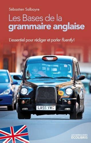 Les Bases De La Grammaire Anglaise Lessentiel Pour Parler Et Rediger Fluently Ix Min Gui Ecol