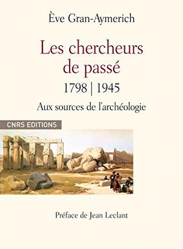 Les Chercheurs Du Passe 1798 1945 Aux Sources De Larcheologie
