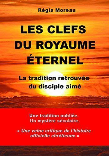 Les Clefs Du Royaume Eternel La Traidtion Retrouvee Du Disciple Aime
