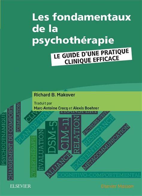 Les Fondamentaux De La Psychotherapie Le Guide D Une Pratique Clinique Efficace
