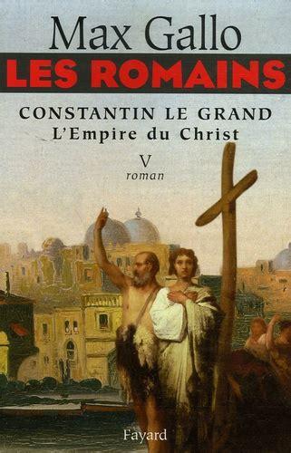 Les Romains Tome 5 Constantin Le Grand L Empire Du Christ