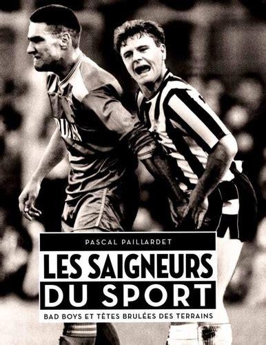 Les Saigneurs Du Sport Bad Boys Et Tetes Brulees Des Terrains
