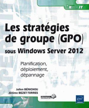 Les Strategies De Groupe Gpo Sous Windows Server 2012 Planification Deploiement Depannage