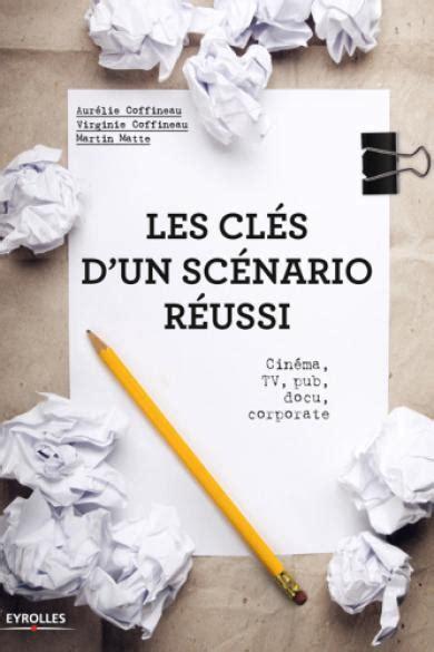 Les clés d'un scénario réussi: Cinéma, TV, pub, docu, corporate