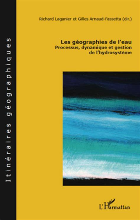 Les géographies de l'eau : Processus, dynamique et gestion de l'hydrosystème (Itinéraires géographiques)