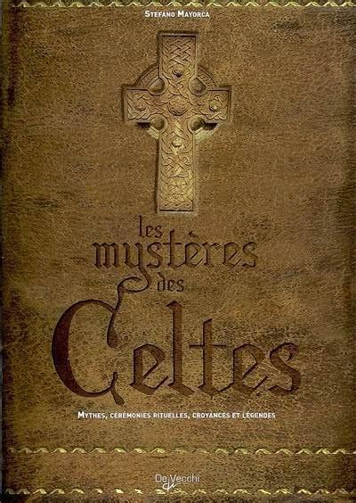 Les mystères des Celtes : Mythes, cérémonies rituelles, croyances et légendes
