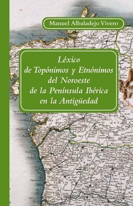 Lexico De Toponimos Y Etnonimos Del Noroeste De La Peninsula Iberica En La Antiguedad