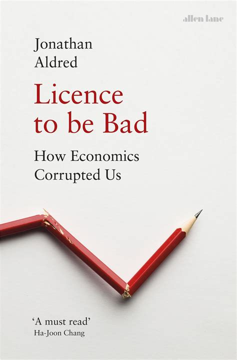 Licence To Be Bad How Economics Corrupted Us