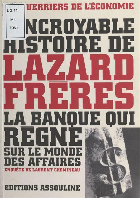 Lincroyable Histoire De Lazard Freres La Banque Qui Regne Sur Le Monde Des Affaires