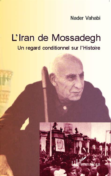 Liran De Mossadegh Un Regard Conditionnel Sur Lhistoire