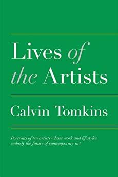 Lives Of The Artists Portraits Ten Whose Work And Lifestyles Embody Future Contemporary Art Calvin Tomkins