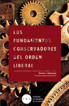 Los Fundamentos Conservadores Del Orden Liberal Defendiendo La Democracia De Sus Enemigos Modernos Y Sus Amigos Inmoderados