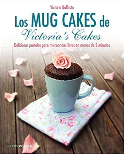 Los Mug Cakes De Victoria S Cakes Deliciosos Pasteles Para Microondas Listos En Menos De 5 Minutos Cocina