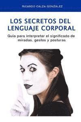 Los Secretos Del Lenguaje Corporal Guia Para Interpretar El Significado De Miradas Gestos Y Posturas
