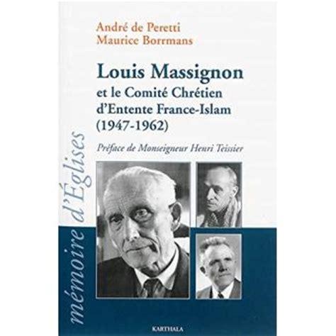 Louis Massignon Et Le Comite Chretien D Entente France Islam 1947 1962
