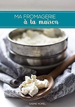Ma Fromagerie A La Maison Recettes De Cuisine Fromages Frais Et Affines Maison