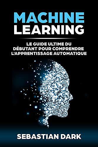 Machine Learning Le Guide Ultime Du Debutant Pour Comprendre L Apprentissage Automatique