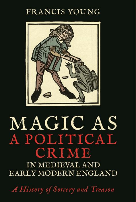 Magic as a Political Crime in Medieval and Early Modern England: A History of Sorcery and Treason (International Library of Historical Studies)