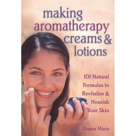Making Aromatherapy Creams & Lotions: 101 Natural Formulas to Revitalize & Nourish Your Skin