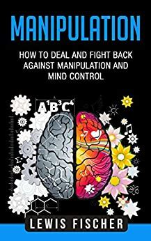 Manipulation: How to Deal and Fight Back against Manipulation and Mind Control (Manipulation, Persuasion and Human Psychology)