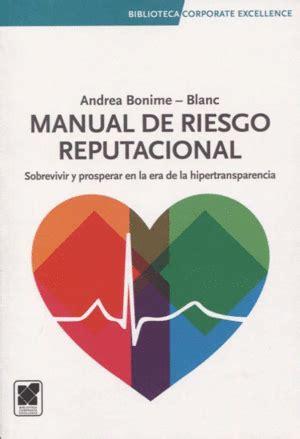 Manual De Riesgo Reputacional Sobrevivir Y Prosperar En La Era De La Hipertransparencia