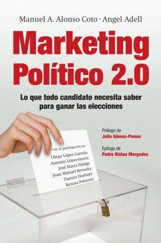 Marketing Politico 2 0 Lo Que Todo Candidato Necesita Saber Para Ganar Las Elecciones