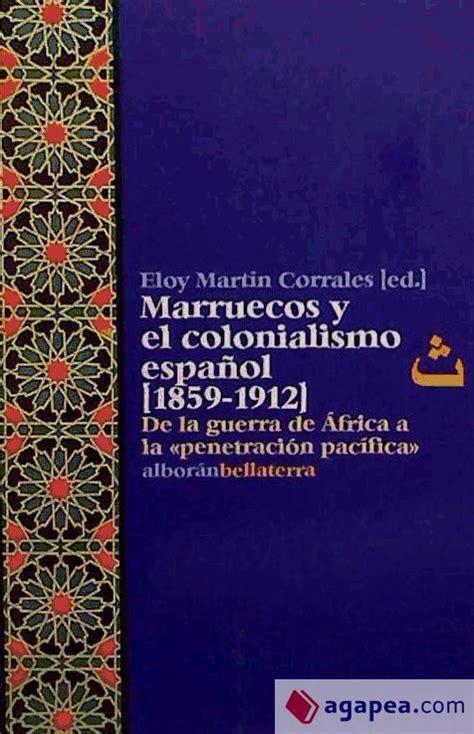 Marruecos Y El Colonialismo Espanol 1859 1912