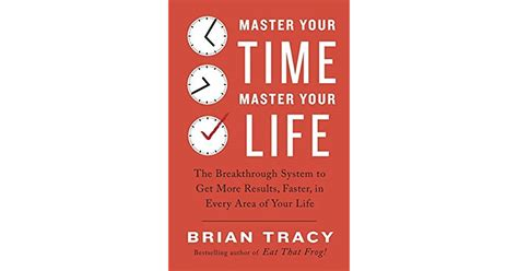 Master Your Time Master Your Life The Breakthrough System To Get More Results Faster In Every Area Of Your Life English Edition