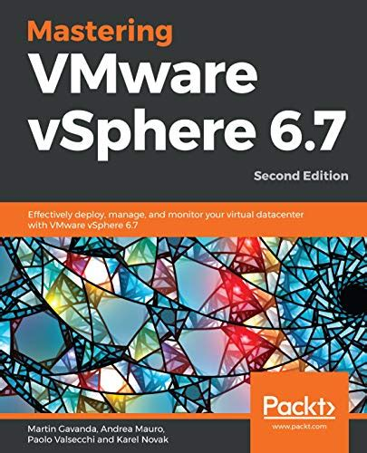 Mastering Vmware Vsphere 6 7 Effectively Deploy Manage And Monitor Your Virtual Datacenter With Vmware Vsphere 6 7 2nd Edition