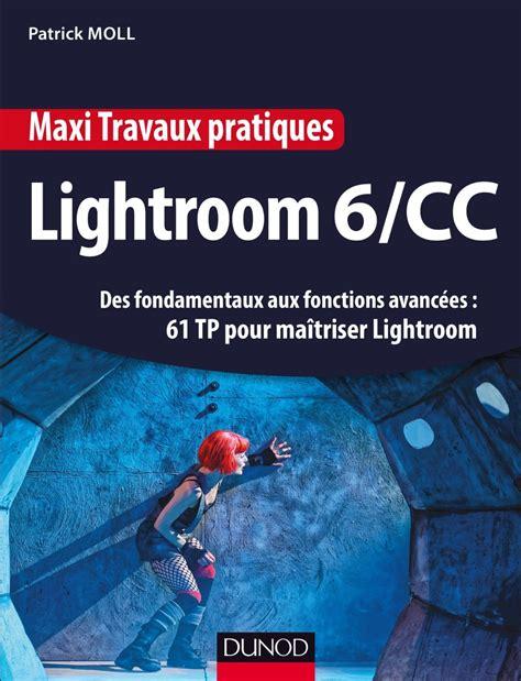 Maxi Travaux Pratiques Lightroom 6 Cc 61 Tp Pour Maitriser Lightroom Des Fondamentaux Aux Fonctions Avancees 61 Tp Pour Maitriser Lightroom