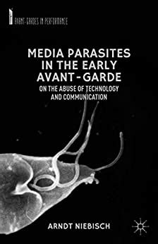 Media Parasites In The Early Avant Garde On The Abuse Of Technology And Communication Avant Gardes In Performance