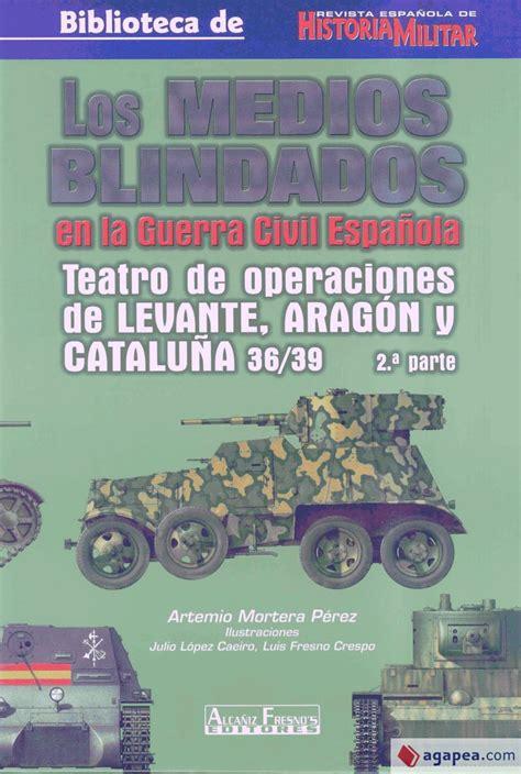 Medios Blindados En La Guerra Civil Espanola Los Teatro De Operaciones De Levante Aragon Y Cataluna 36 39 1a Parte