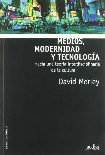 Medios Modernidad Y Tecnologia Hacia Una Teoria Indisciplinaria De La Cultura Culturas
