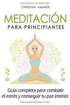 Meditacion Para Principiantes Guia Completa Para Combatir El Estres Y Conseguir Tu Paz Interior