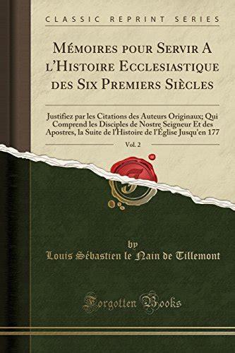 Memoires Pour Servir A Lhistoire Ecclesiastique Des Six Premiers Siecles Justifiez Par Les Citations Des Auteurs