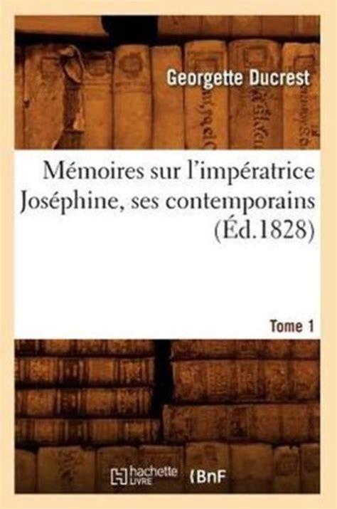 Memoires Sur L Imperatrice Josephine Ses Contemporains Tome 1 Ed 1828