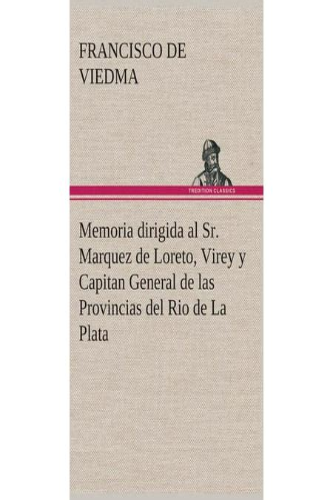 Memoria Dirigida Al Sr Marquez De Loreto Virey Y Capitan General De Las Provincias Del Rio De La Plata