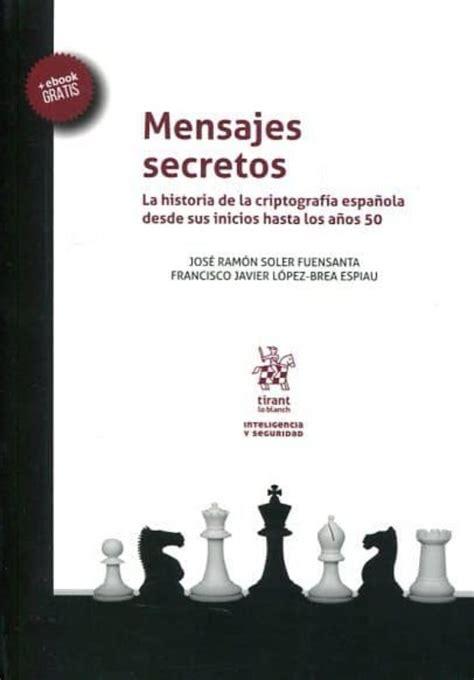 Mensajes Secretos La Historia De La Criptografia Espanola Desde Sus Inicios Hasta Los Anos 50 Inteligencia Y Seguridad