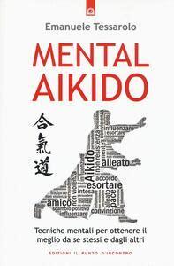 Mental Aikido Tecniche Mentali Per Ottenere Il Meglio Da Se Stessi E Dagli Altri