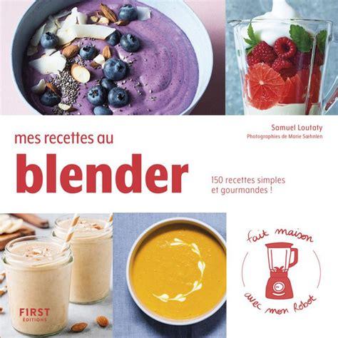 Mes Recettes Au Blender 150 Recettes Simples Et Gourmandes