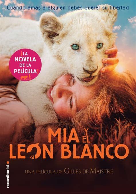 Mia Y El Leon Blanco La Novela De La Pelicula Roca Juvenil
