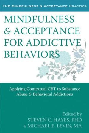 Mindfulness And Acceptance For Addictive Behaviors Applying Contextual Cbt To Substance Abuse And Behavioral Addictions The Mindfulness And Acceptance Practica